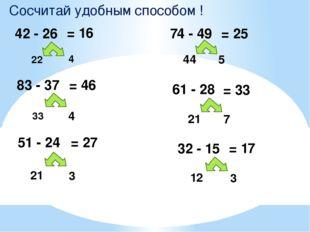 Сосчитай удобным способом ! 42 - 26 22 4 = 16 83 - 37 = 46 33 4 51 - 24 = 27