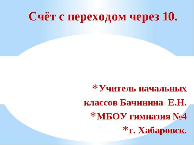 Учитель начальных классов Бачинина Е.Н. МБОУ гимназия №4 г. Хабаровск. Счёт с...
