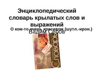 Энциклопедический словарь крылатых слов и выражений Вадим Серов О ком-то очен
