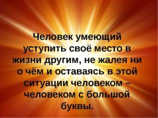Человек умеющий уступить своё место в жизни другим, не жалея ни о чём и оста