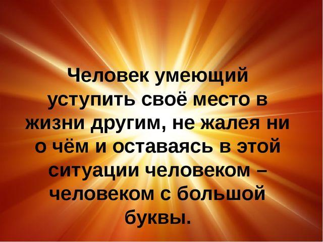 Человек умеющий уступить своё место в жизни другим, не жалея ни о чём и оста...