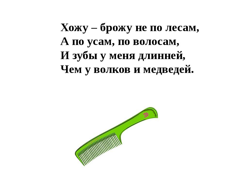 Хожу – брожу не по лесам, А по усам, по волосам, И зубы у меня длинней, Чем у...
