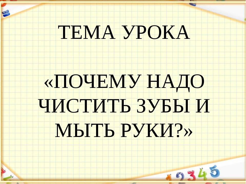 ТЕМА УРОКА «ПОЧЕМУ НАДО ЧИСТИТЬ ЗУБЫ И МЫТЬ РУКИ?»