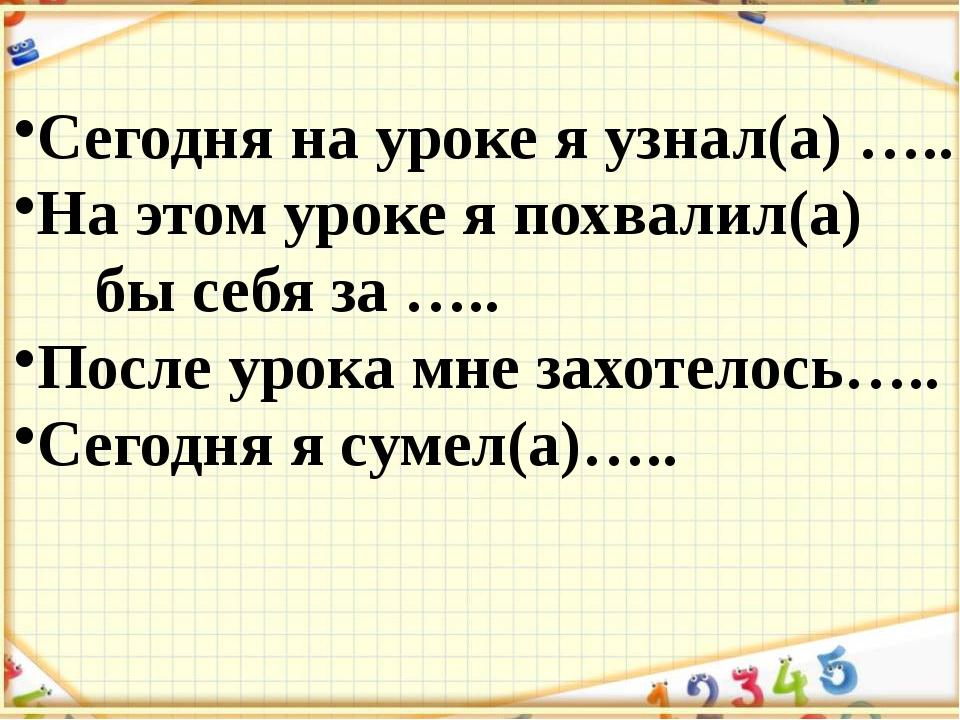 Сегодня на уроке я узнал(а) ….. На этом уроке я похвалил(а) бы себя за ….. П...