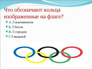 Что обозначают кольца изображенные на флаге? А. 5 континентов Б. 5 богов В. 5