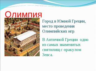 Олимпия Город в Южной Греции, место проведения Олимпийских игр. В Античной Гр