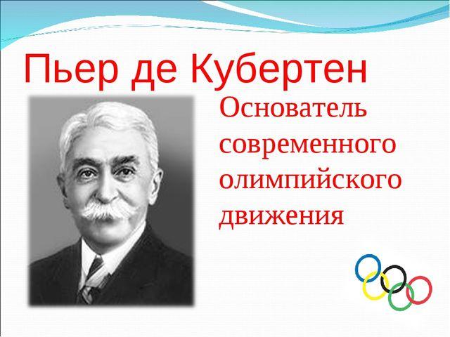 Пьер де Кубертен Основатель современного олимпийского движения