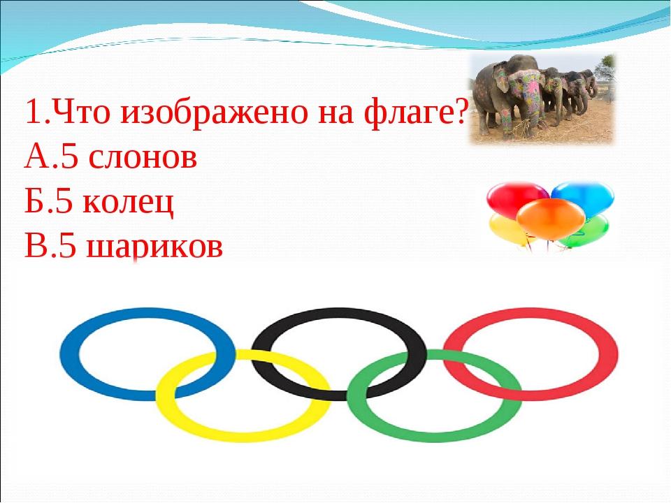 1.Что изображено на флаге? А.5 слонов Б.5 колец В.5 шариков