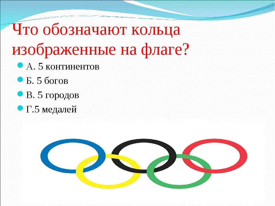 Что обозначают кольца изображенные на флаге? А. 5 континентов Б. 5 богов В. 5...