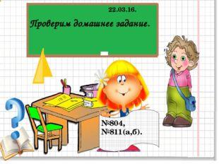 №804, №811(а,б). 22.03.16. Проверим домашнее задание.