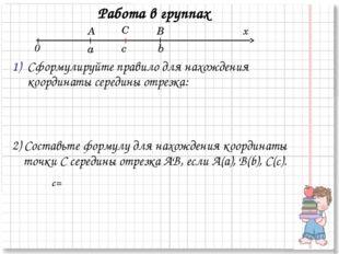 Работа в группах Сформулируйте правило для нахождения координаты середины отр