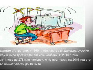 По данным статистики, к 1990 г. количество владеющих русским языком в мире д