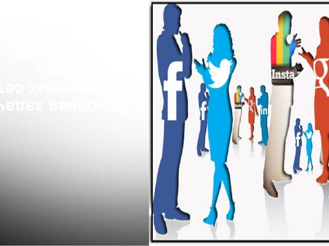 Основная задача социальных сетей - это помочь пользователю поделиться с друзь...