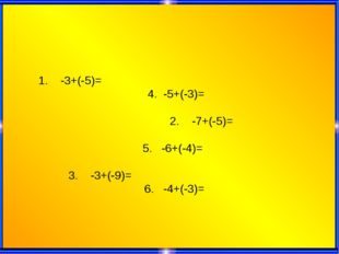 1. -3+(-5)= 4. -5+(-3)= 2. -7+(-5)= 5. -6+(-4)= 3. -3+(-9)= 6. -4+(-3)=