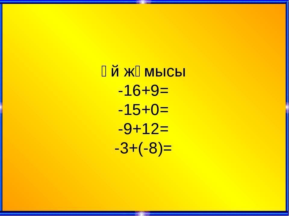 Үй жүмысы -16+9= -15+0= -9+12= -3+(-8)=