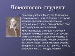 Ломоносов-студент Во время учебы в Марбурге Ломоносов усвоил лучшее, чем обла