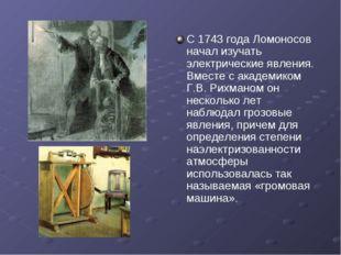 С 1743 года Ломоносов начал изучать электрические явления. Вместе с академико