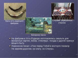 На фабрике в Усть-Рудицах изготовлялись смальта для мозаичных картин, бисер,