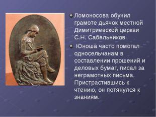 Ломоносова обучил грамоте дьячок местной Димитриевской церкви С.Н. Сабельнико