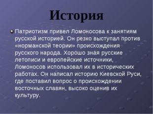 История Патриотизм привел Ломоносова к занятиям русской историей. Он резко вы