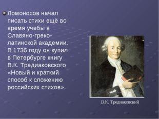 Ломоносов начал писать стихи ещё во время учебы в Славяно-греко-латинской ака