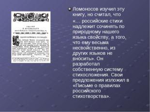 Ломоносов изучил эту книгу, но считал, что «… российские стихи надлежит сочин