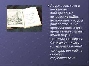 Ломоносов, хотя и восхвалял победоносные петровские войны, но понимал, что дл