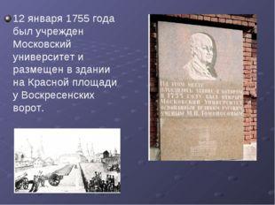 12 января 1755 года был учрежден Московский университет и размещен в здании н