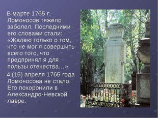 В марте 1765 г. Ломоносов тяжело заболел. Последними его словами стали: «Жал