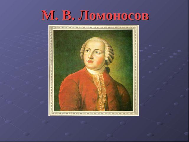 М. В. Ломоносов 1711 - 1765