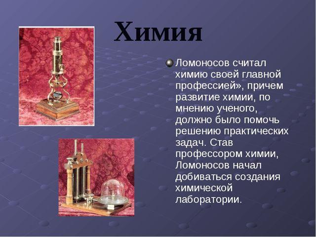 Химия Ломоносов считал химию своей главной профессией», причем развитие химии...
