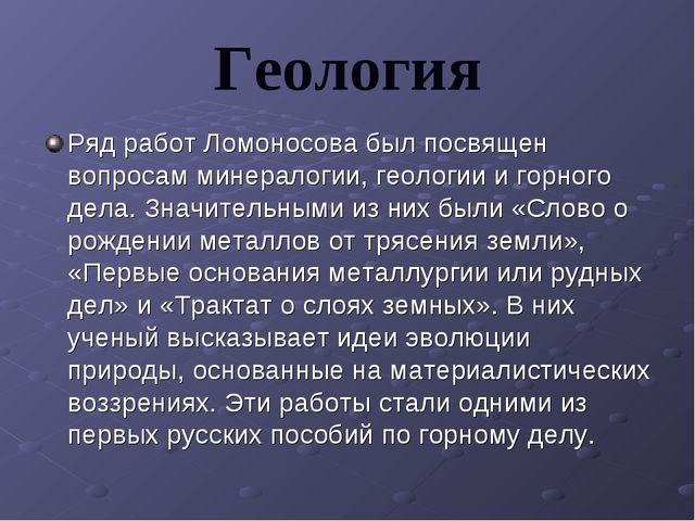 Геология Ряд работ Ломоносова был посвящен вопросам минералогии, геологии и г...