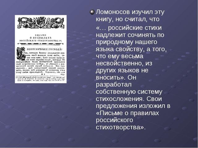 Ломоносов изучил эту книгу, но считал, что «… российские стихи надлежит сочин...