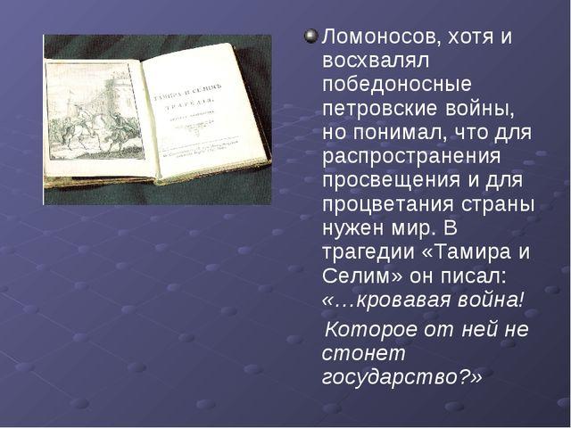 Ломоносов, хотя и восхвалял победоносные петровские войны, но понимал, что дл...