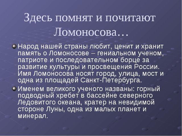 Здесь помнят и почитают Ломоносова… Народ нашей страны любит, ценит и хранит...