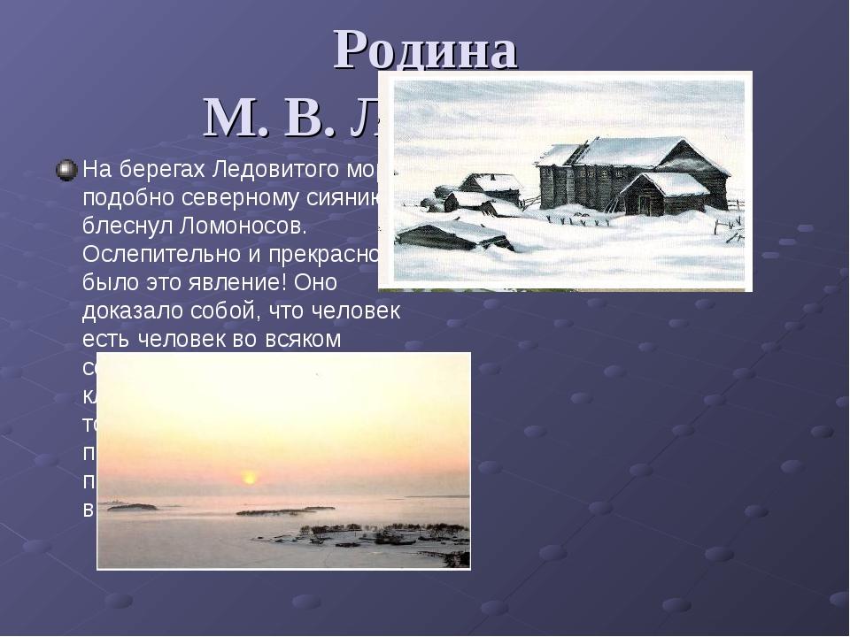 Родина М. В. Ломоносова На берегах Ледовитого моря, подобно северному сиянию,...