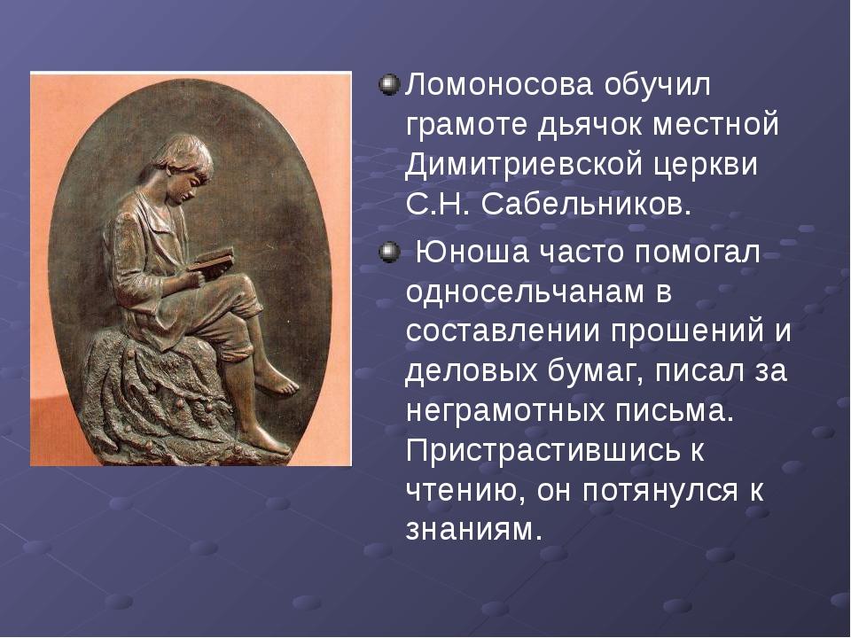 Ломоносова обучил грамоте дьячок местной Димитриевской церкви С.Н. Сабельнико...