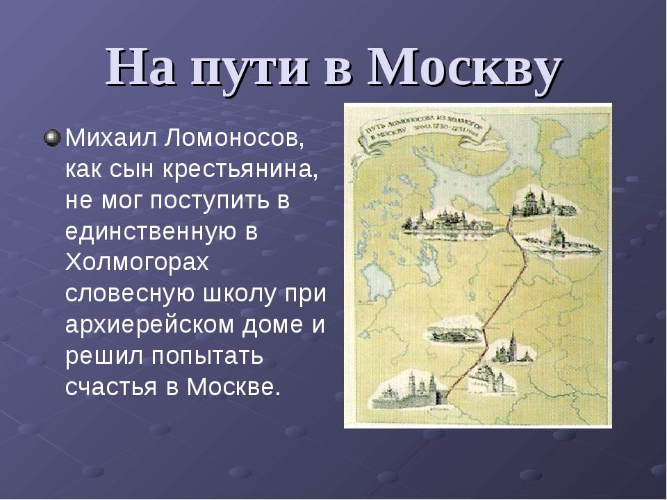 На пути в Москву Михаил Ломоносов, как сын крестьянина, не мог поступить в ед...