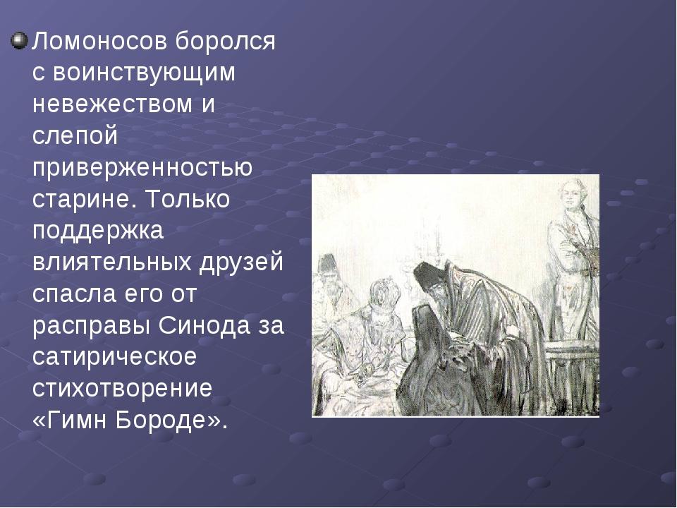 Ломоносов боролся с воинствующим невежеством и слепой приверженностью старине...