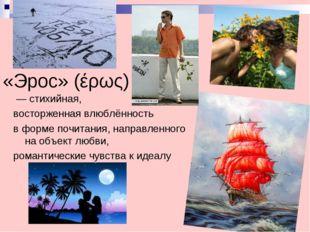 «Эрос» (έρως) — стихийная, восторженная влюблённость в форме почитания, напра