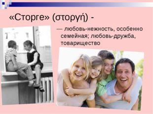 «Сторге» (στοργή) - — любовь-нежность, особенно семейная; любовь-дружба, тов
