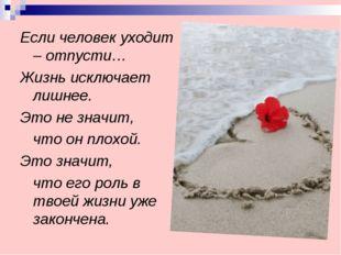 Если человек уходит – отпусти… Жизнь исключает лишнее. Это не значит, что он