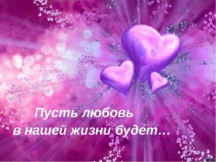 Пусть любовь в нашей жизни будет…