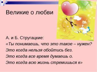 Великие о любви А. и Б. Стругацкие: «Ты понимаешь, что это такое – нужен? Это