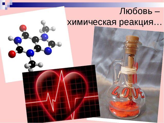 Любовь –  химическая реакция…