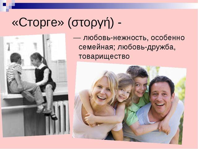 «Сторге» (στοργή) - — любовь-нежность, особенно семейная; любовь-дружба, тов...
