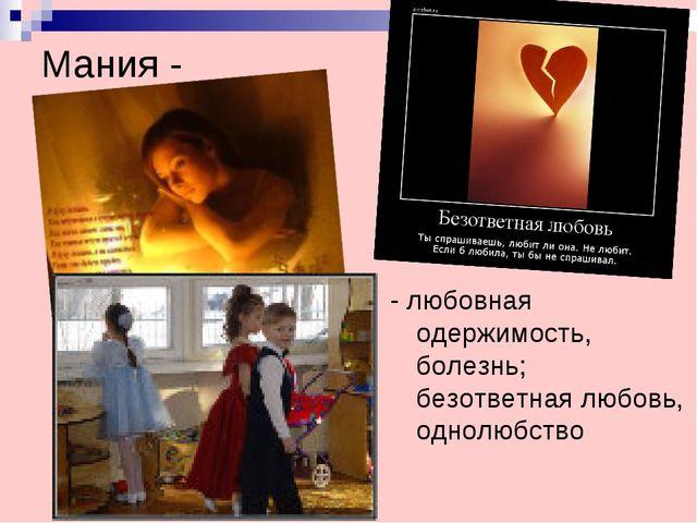 Мания - - любовная одержимость, болезнь; безответная любовь, однолюбство
