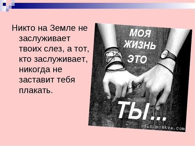 Никто на Земле не заслуживает твоих слез, а тот, кто заслуживает, никогда не...