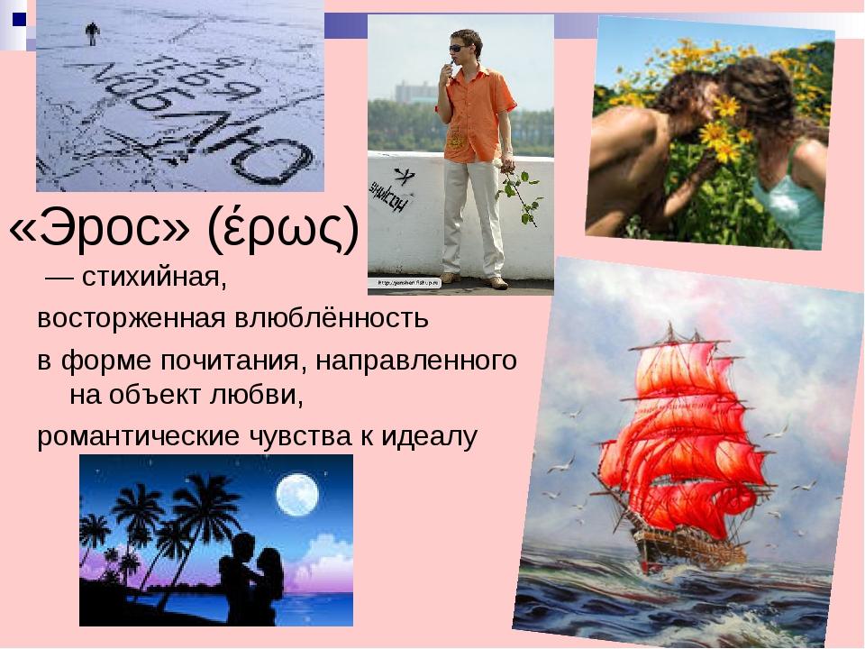 «Эрос» (έρως) — стихийная, восторженная влюблённость в форме почитания, напра...