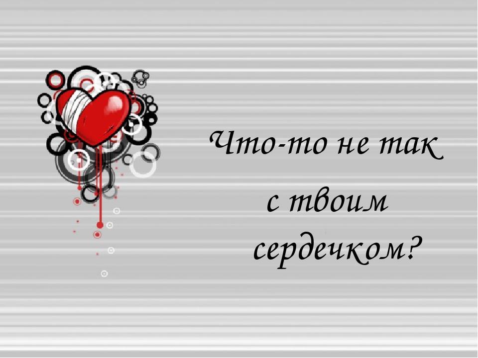 Что-то не так с твоим сердечком?